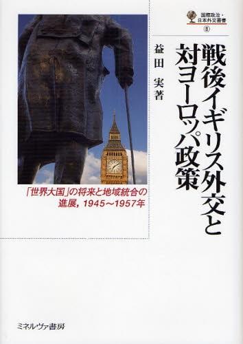 戦後イギリス外交と対ヨーロッパ政策 「世界大国」の将来と地域統合の進展 1945~1957年 国際政治・日本外交叢書 8